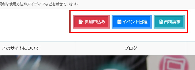 ヘッダー右側エリア ウィジェットを使って 参加申込み・イベント日程・資料請求 の3つのボタンを配置します。